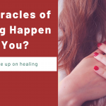Can Miracles of Healing Happen to You?
